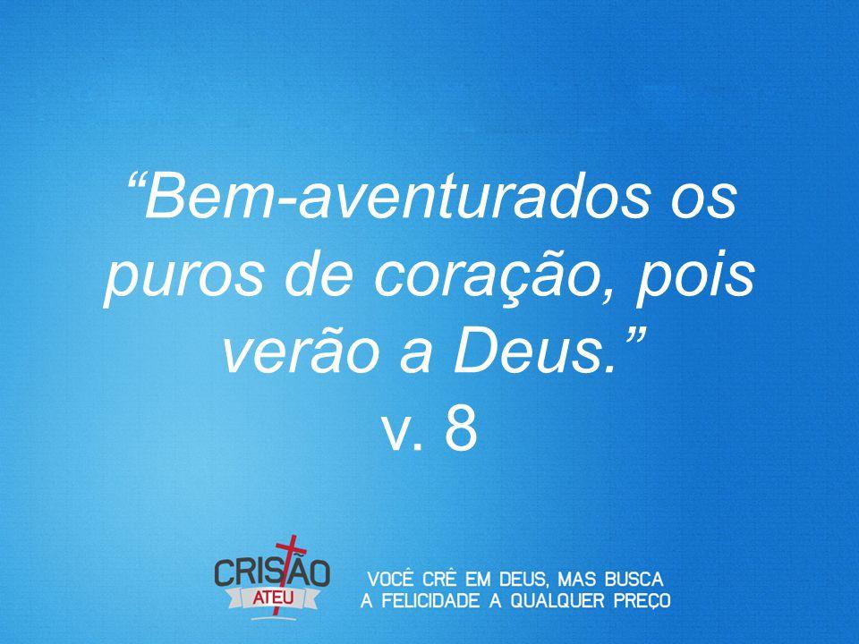 """""""Bem-aventurados os puros de coração, pois verão a Deus."""" v. 8"""