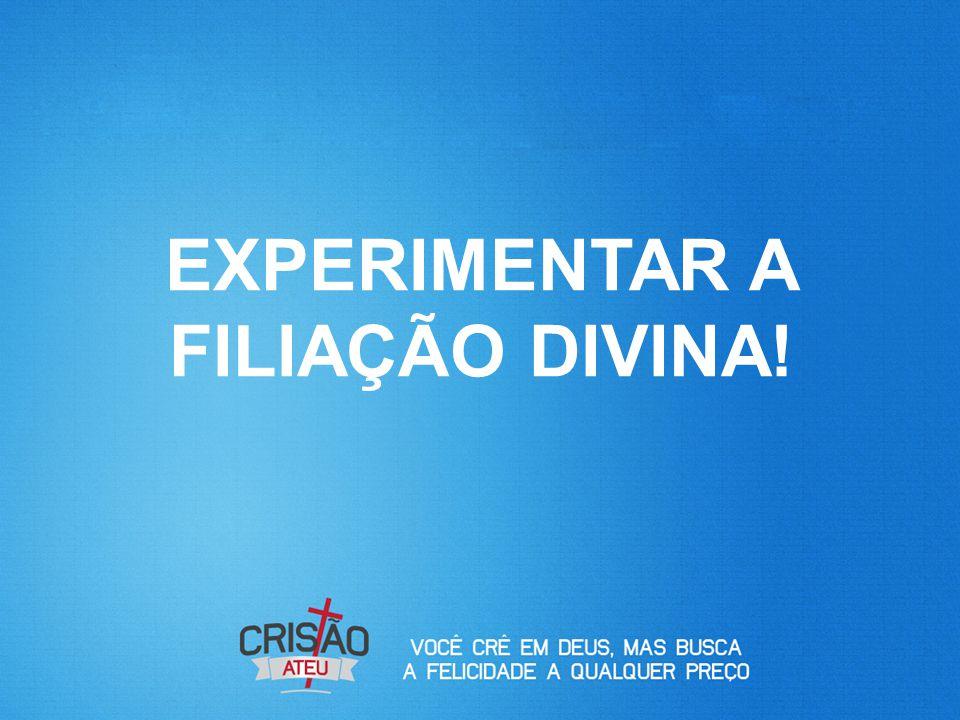 EXPERIMENTAR A FILIAÇÃO DIVINA!