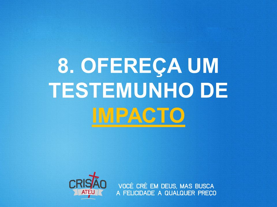 8. OFEREÇA UM TESTEMUNHO DE IMPACTO