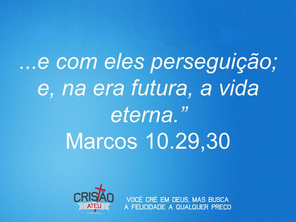 """...e com eles perseguição; e, na era futura, a vida eterna."""" Marcos 10.29,30"""