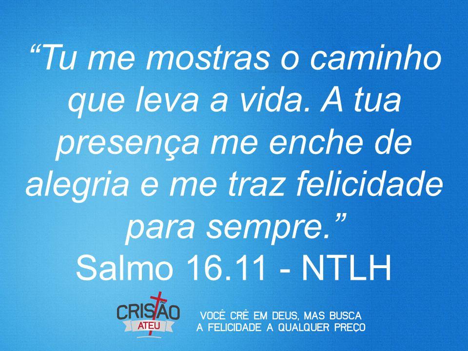 """""""Tu me mostras o caminho que leva a vida. A tua presença me enche de alegria e me traz felicidade para sempre."""" Salmo 16.11 - NTLH"""