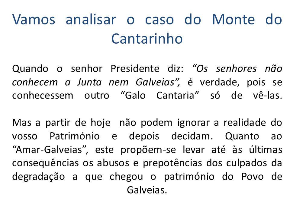 Vamos analisar o caso do Monte do Cantarinho Quando o senhor Presidente diz: Os senhores não conhecem a Junta nem Galveias , é verdade, pois se conhecessem outro Galo Cantaria só de vê-las.