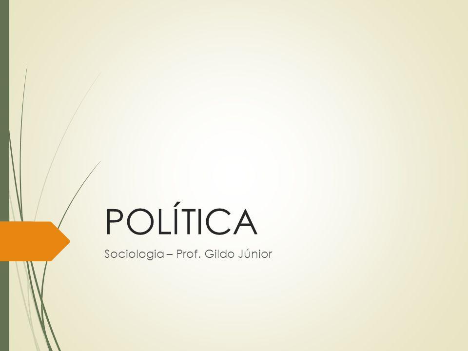 POLÍTICA Sociologia – Prof. Gildo Júnior