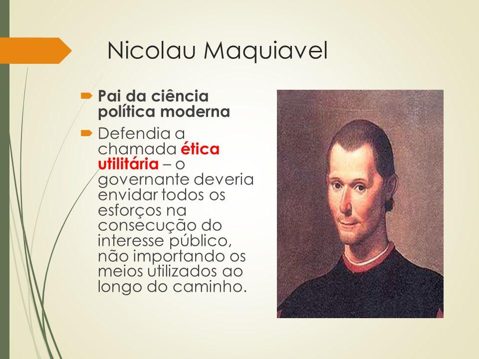 Nicolau Maquiavel  Pai da ciência política moderna  Defendia a chamada ética utilitária – o governante deveria envidar todos os esforços na consecuç