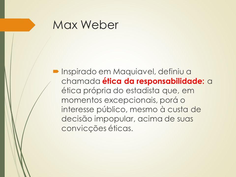 Max Weber  Inspirado em Maquiavel, definiu a chamada ética da responsabilidade: a ética própria do estadista que, em momentos excepcionais, porá o in