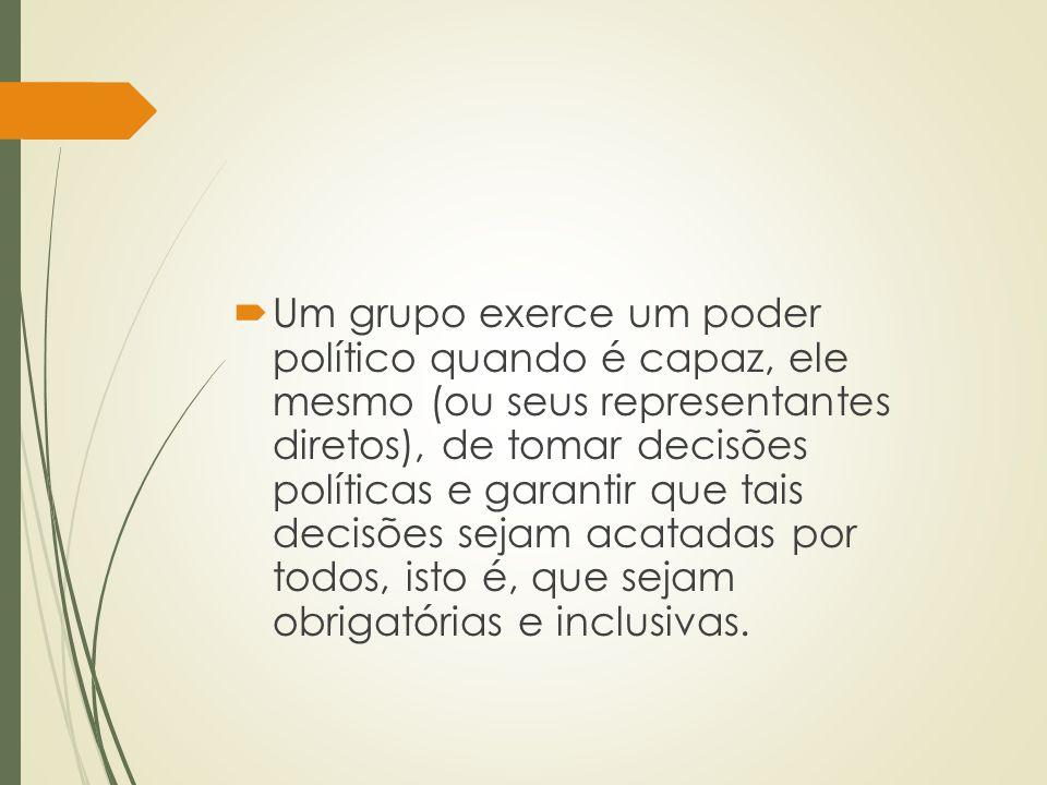  Um grupo exerce um poder político quando é capaz, ele mesmo (ou seus representantes diretos), de tomar decisões políticas e garantir que tais decisõ
