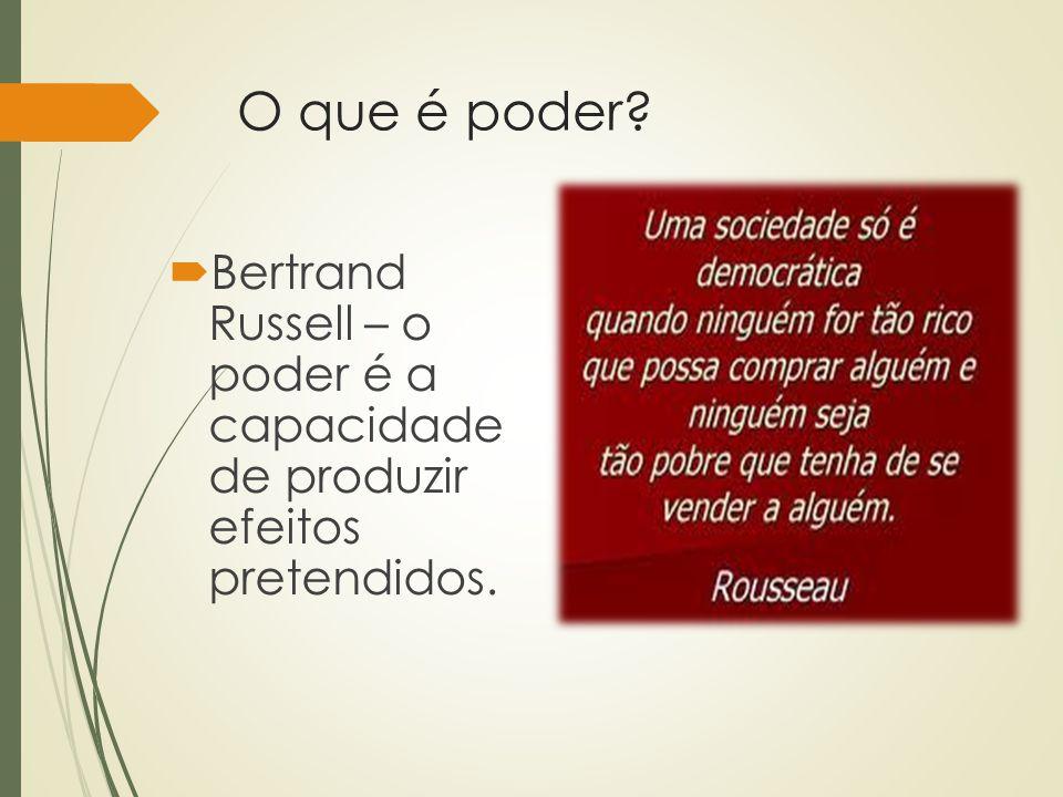 O que é poder?  Bertrand Russell – o poder é a capacidade de produzir efeitos pretendidos.