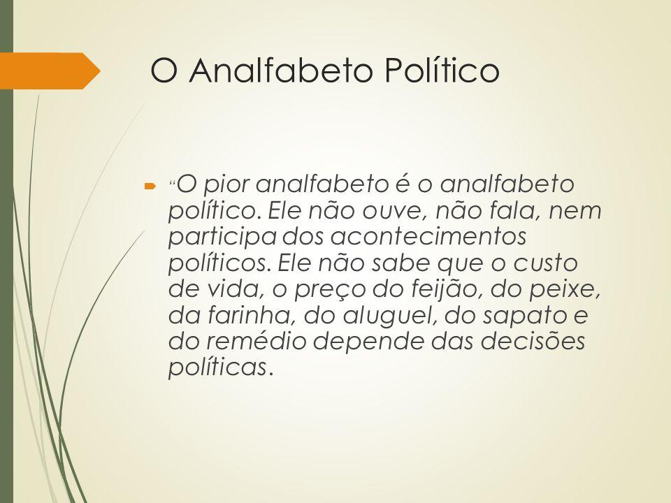"""O Analfabeto Político  """" O pior analfabeto é o analfabeto político. Ele não ouve, não fala, nem participa dos acontecimentos políticos. Ele não sabe"""