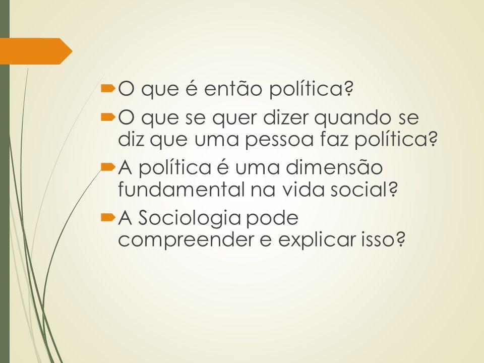 O que é então política?  O que se quer dizer quando se diz que uma pessoa faz política?  A política é uma dimensão fundamental na vida social?  A