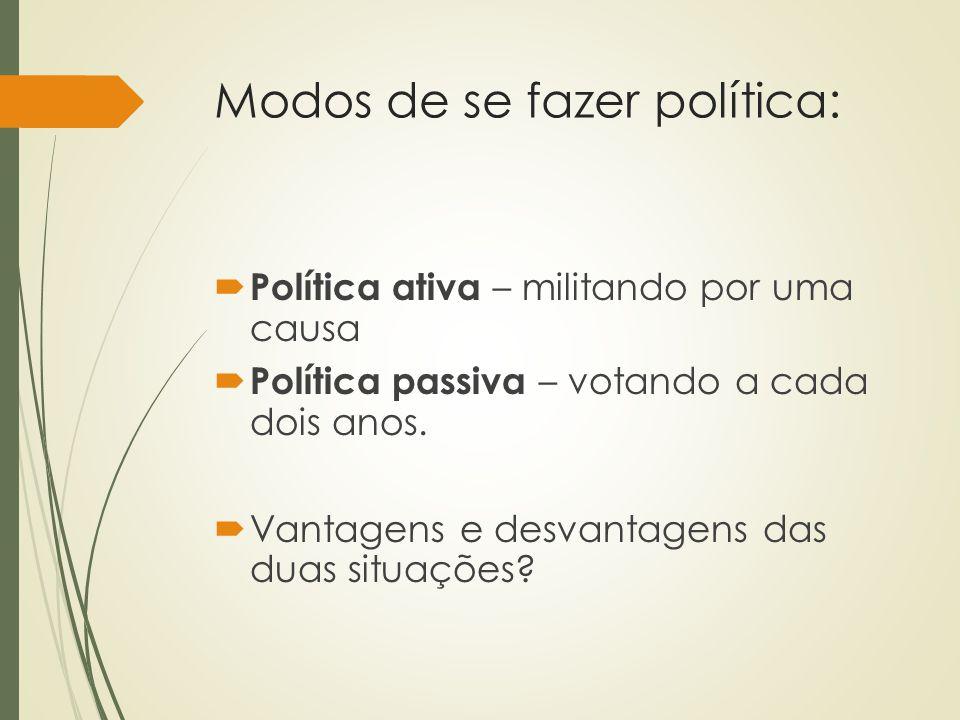 Modos de se fazer política:  Política ativa – militando por uma causa  Política passiva – votando a cada dois anos.  Vantagens e desvantagens das d