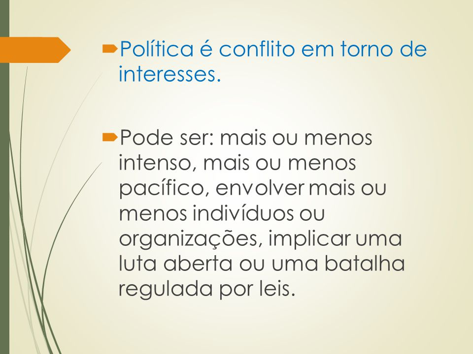  Política é conflito em torno de interesses.  Pode ser: mais ou menos intenso, mais ou menos pacífico, envolver mais ou menos indivíduos ou organiza
