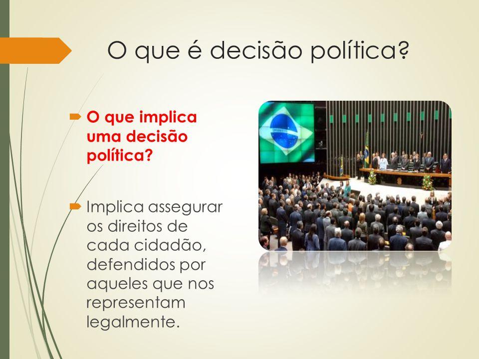 O que é decisão política?  O que implica uma decisão política?  Implica assegurar os direitos de cada cidadão, defendidos por aqueles que nos repres