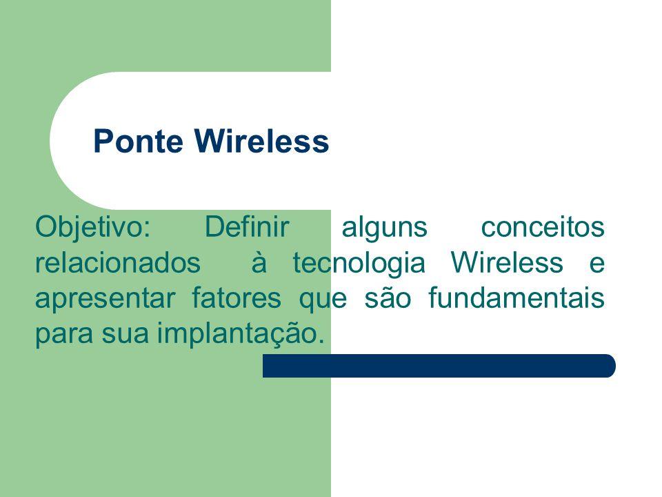 Ponte Wireless Objetivo: Definir alguns conceitos relacionados à tecnologia Wireless e apresentar fatores que são fundamentais para sua implantação.