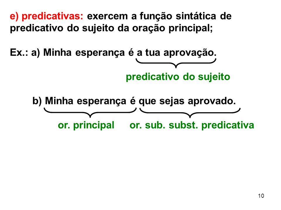 10 e) predicativas: exercem a função sintática de predicativo do sujeito da oração principal; Ex.: a) Minha esperança é a tua aprovação. predicativo d