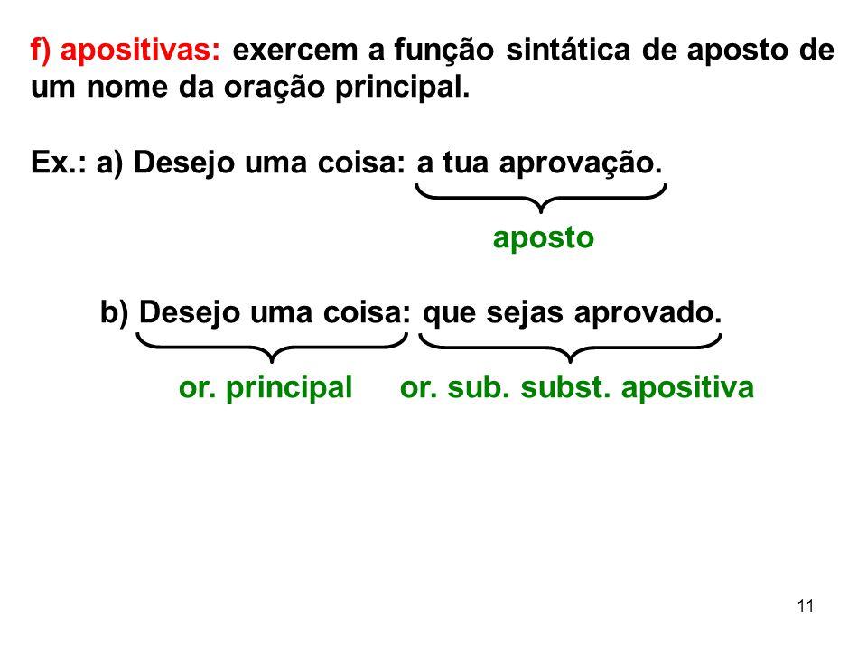 11 f) apositivas: exercem a função sintática de aposto de um nome da oração principal. Ex.: a) Desejo uma coisa: a tua aprovação. aposto b) Desejo uma