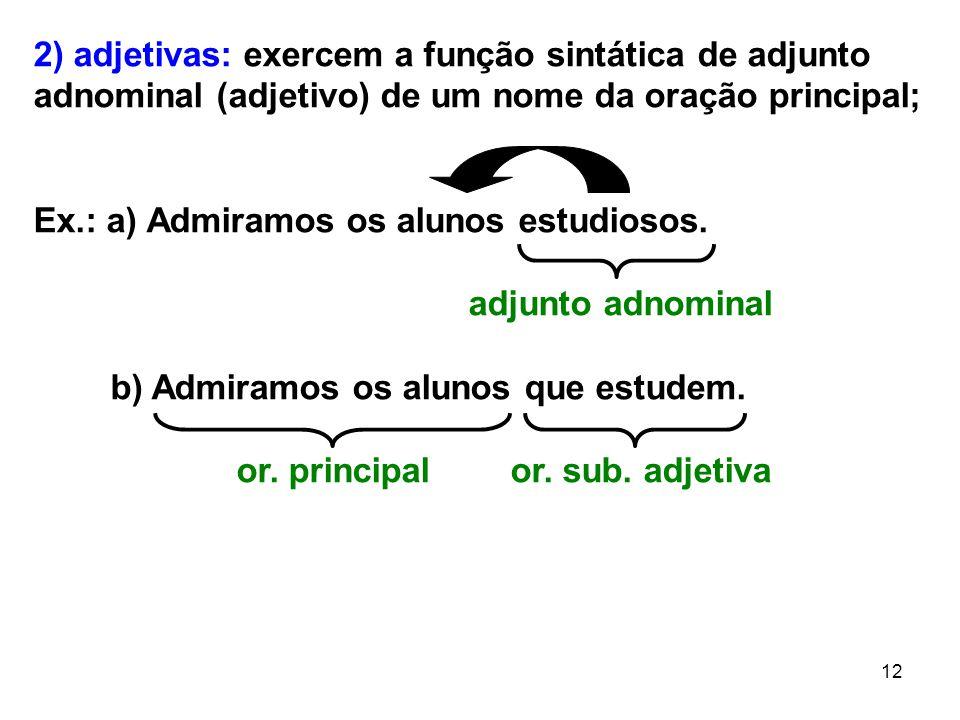 12 2) adjetivas: exercem a função sintática de adjunto adnominal (adjetivo) de um nome da oração principal; Ex.: a) Admiramos os alunos estudiosos. ad