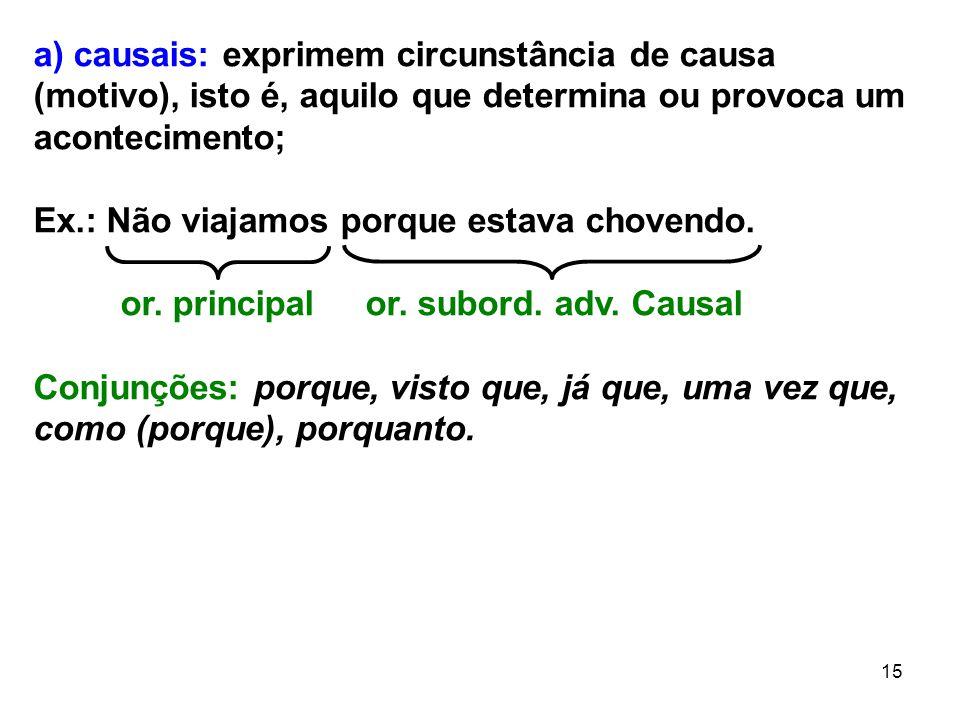 15 a) causais: exprimem circunstância de causa (motivo), isto é, aquilo que determina ou provoca um acontecimento; Ex.: Não viajamos porque estava cho