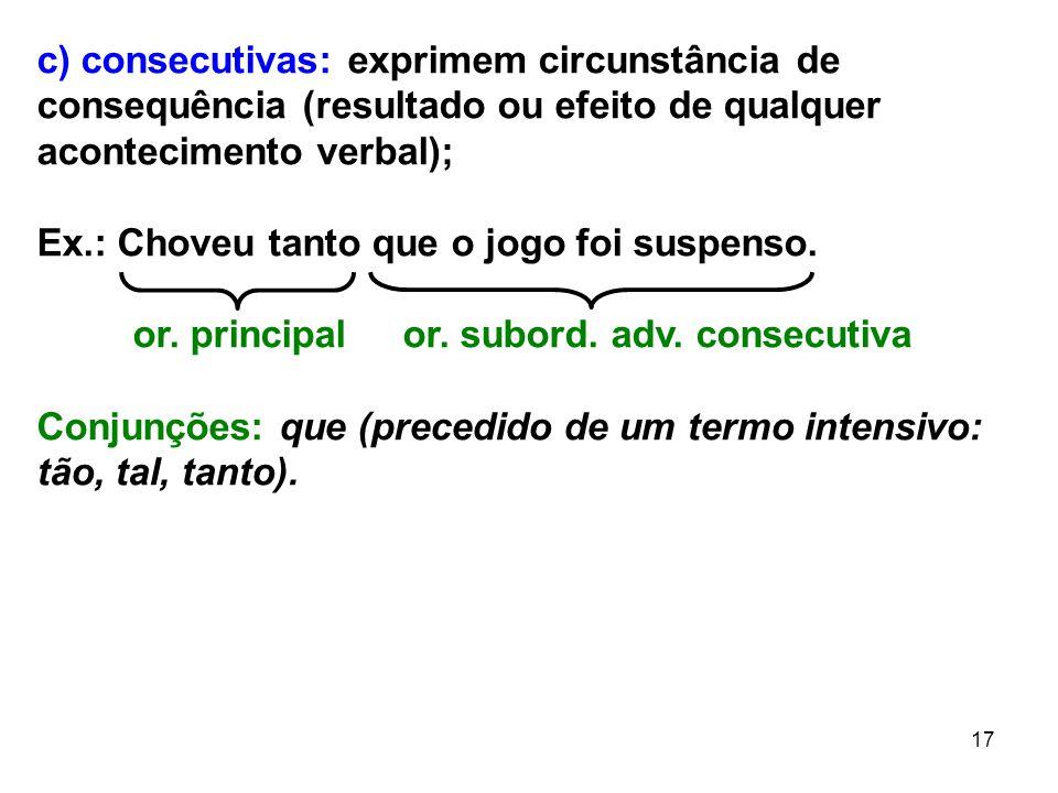 17 c) consecutivas: exprimem circunstância de consequência (resultado ou efeito de qualquer acontecimento verbal); Ex.: Choveu tanto que o jogo foi su