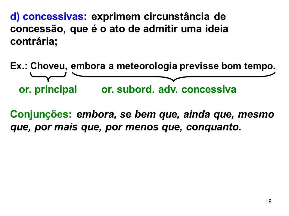 18 d) concessivas: exprimem circunstância de concessão, que é o ato de admitir uma ideia contrária; Ex.: Choveu, embora a meteorologia previsse bom te