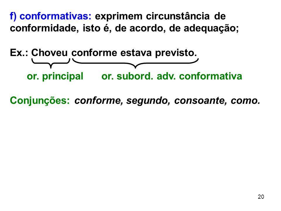 20 f) conformativas: exprimem circunstância de conformidade, isto é, de acordo, de adequação; Ex.: Choveu conforme estava previsto. or. principal or.