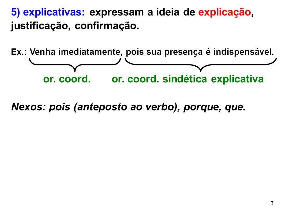 3 5) explicativas: expressam a ideia de explicação, justificação, confirmação. Ex.: Venha imediatamente, pois sua presença é indispensável. or. coord.