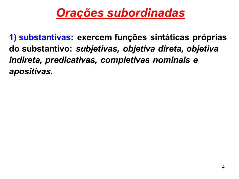 4 Orações subordinadas 1) substantivas: exercem funções sintáticas próprias do substantivo: subjetivas, objetiva direta, objetiva indireta, predicativ
