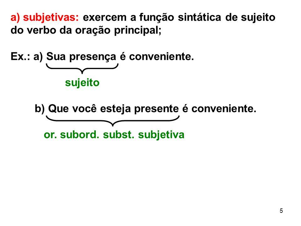 5 a) subjetivas: exercem a função sintática de sujeito do verbo da oração principal; Ex.: a) Sua presença é conveniente. sujeito b) Que você esteja pr