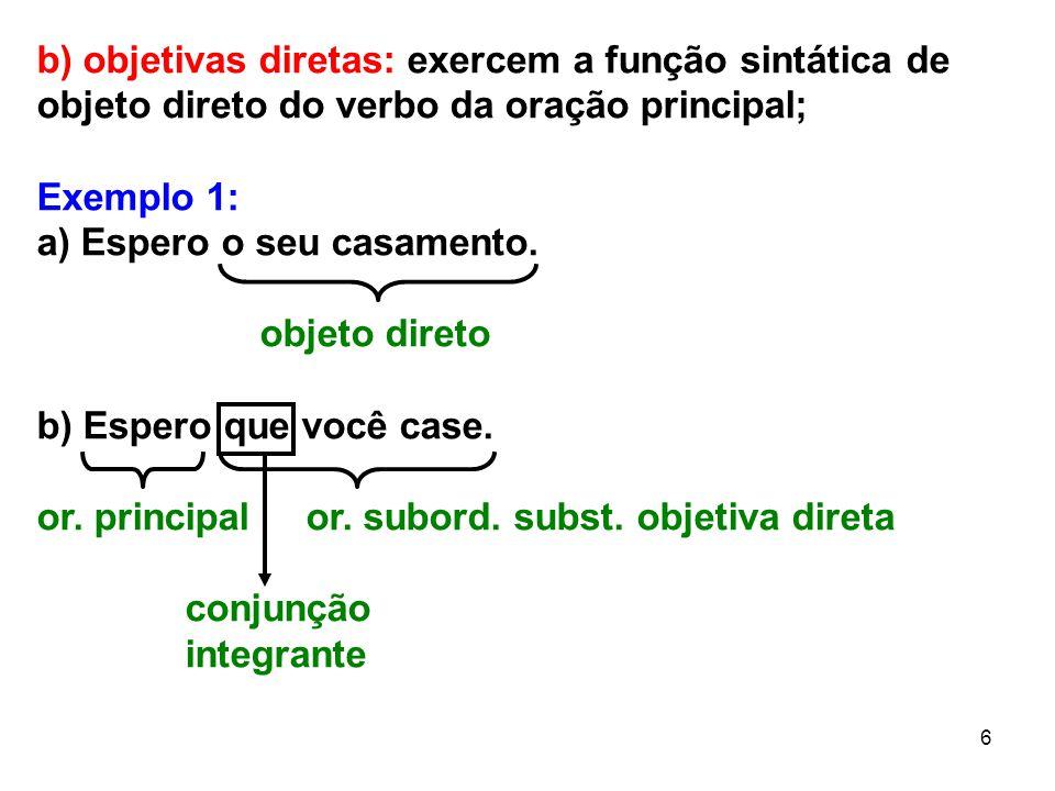 6 b) objetivas diretas: exercem a função sintática de objeto direto do verbo da oração principal; Exemplo 1: a) Espero o seu casamento. objeto direto