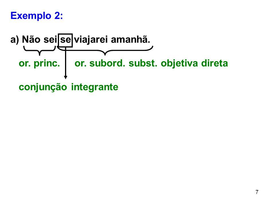 7 Exemplo 2: a) Não sei se viajarei amanhã. or. princ. or. subord. subst. objetiva direta conjunção integrante