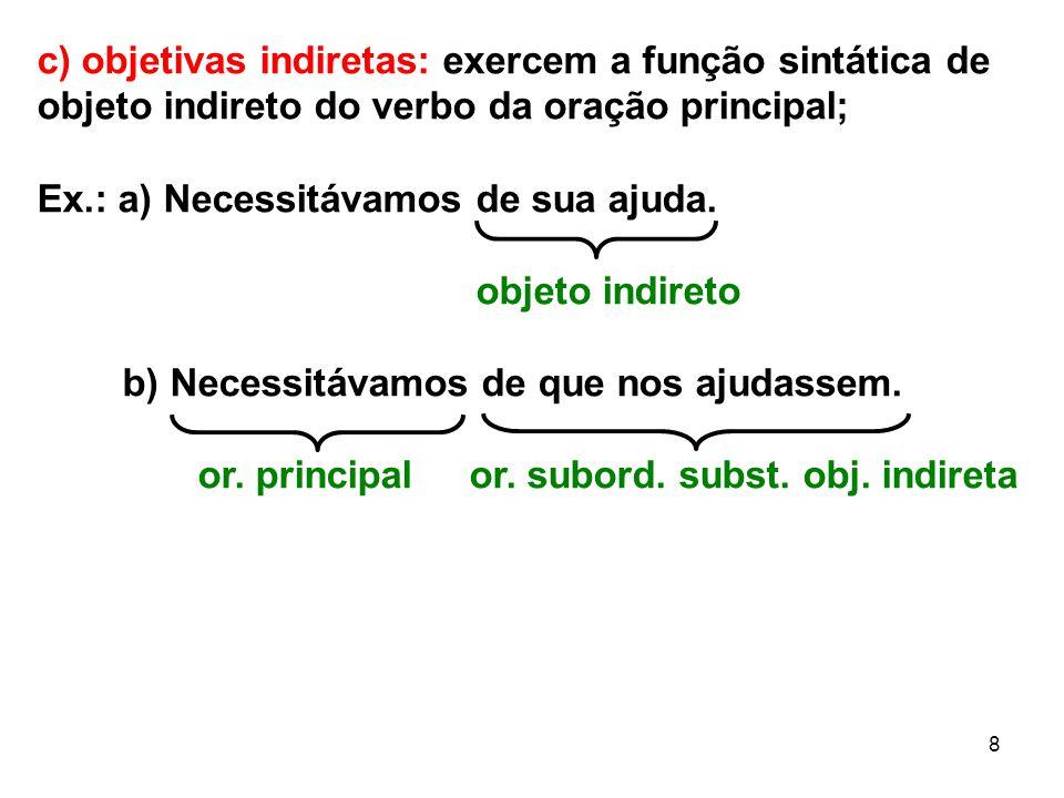 8 c) objetivas indiretas: exercem a função sintática de objeto indireto do verbo da oração principal; Ex.: a) Necessitávamos de sua ajuda. objeto indi