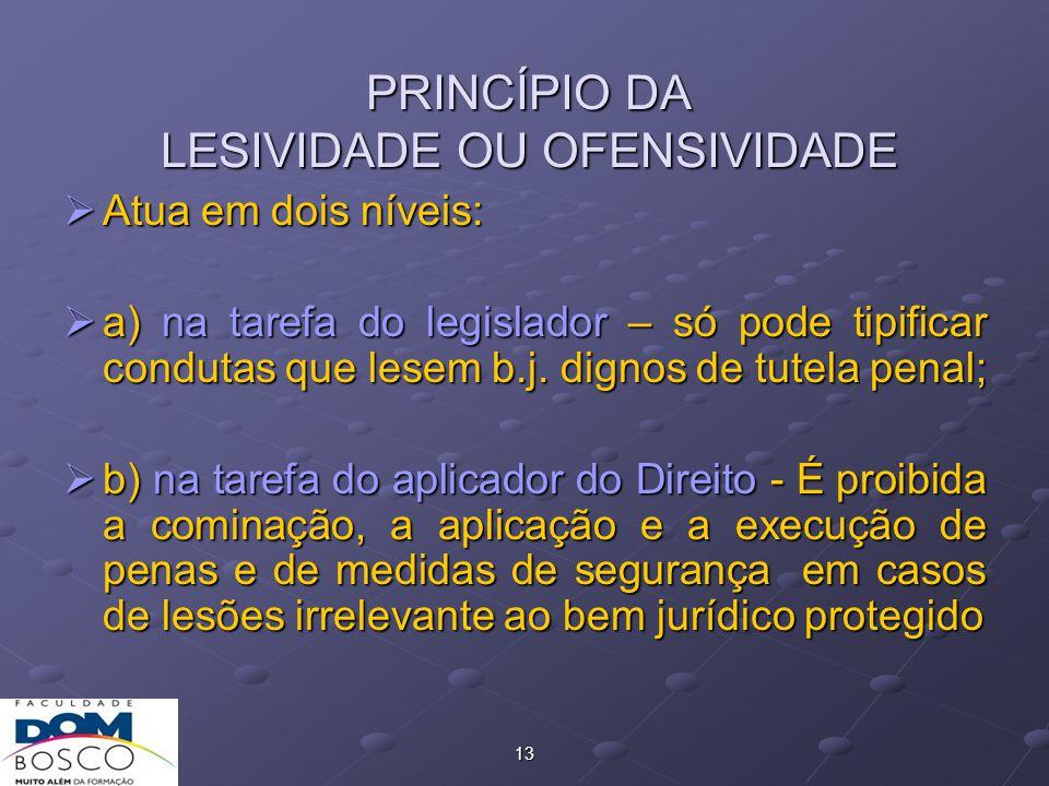 13 PRINCÍPIO DA LESIVIDADE OU OFENSIVIDADE  Atua em dois níveis:  a) na tarefa do legislador – só pode tipificar condutas que lesem b.j.