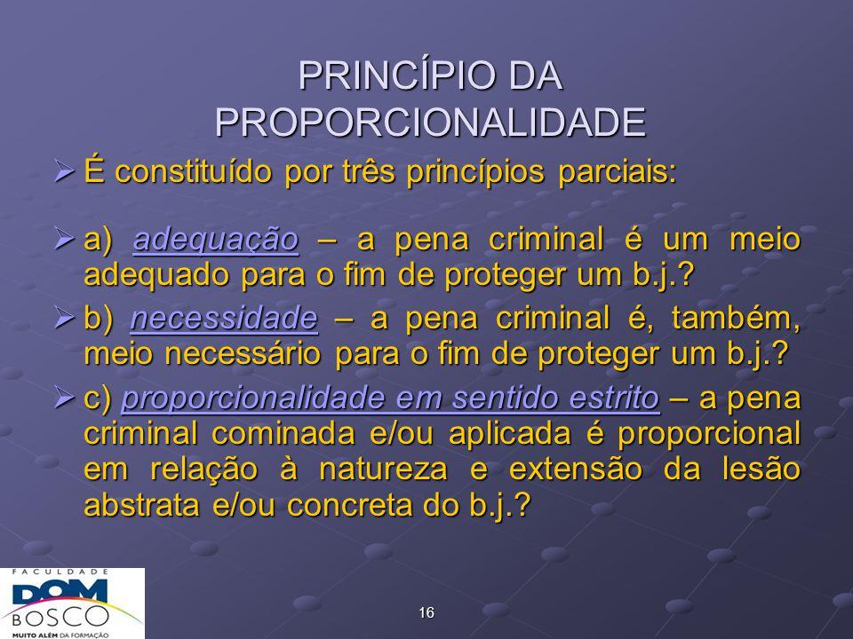 16 PRINCÍPIO DA PROPORCIONALIDADE  É constituído por três princípios parciais:  a) adequação – a pena criminal é um meio adequado para o fim de proteger um b.j..