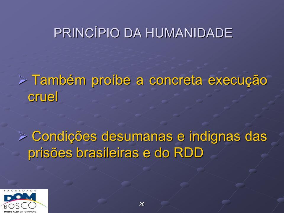 20 PRINCÍPIO DA HUMANIDADE  Também proíbe a concreta execução cruel  Condições desumanas e indignas das prisões brasileiras e do RDD