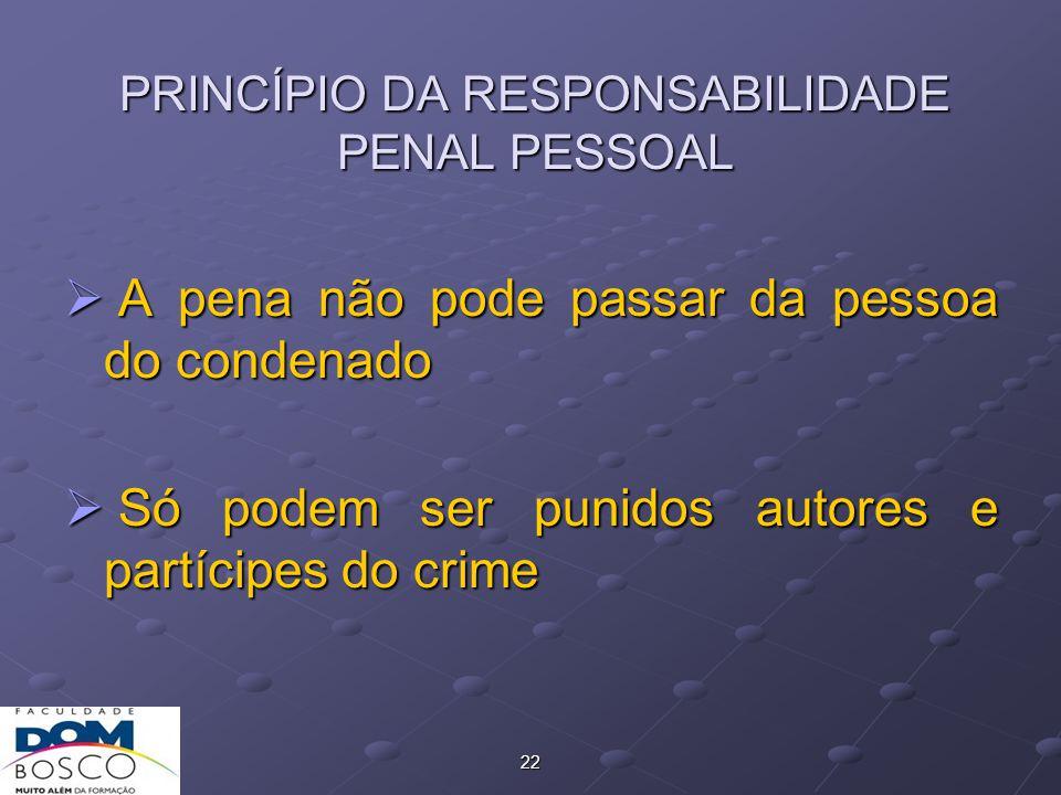 22 PRINCÍPIO DA RESPONSABILIDADE PENAL PESSOAL  A pena não pode passar da pessoa do condenado  Só podem ser punidos autores e partícipes do crime