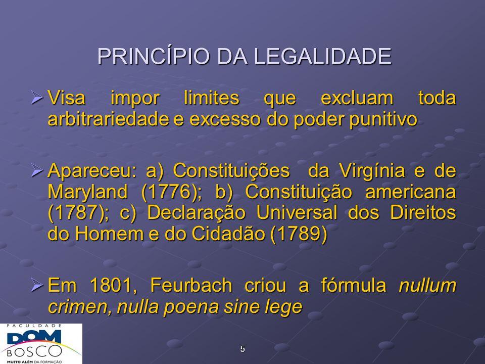 5 PRINCÍPIO DA LEGALIDADE  Visa impor limites que excluam toda arbitrariedade e excesso do poder punitivo  Apareceu: a) Constituições da Virgínia e de Maryland (1776); b) Constituição americana (1787); c) Declaração Universal dos Direitos do Homem e do Cidadão (1789)  Em 1801, Feurbach criou a fórmula nullum crimen, nulla poena sine lege