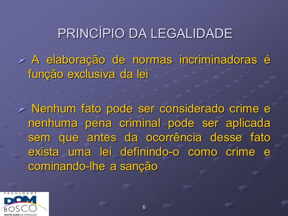 6 PRINCÍPIO DA LEGALIDADE  A elaboração de normas incriminadoras é função exclusiva da lei  Nenhum fato pode ser considerado crime e nenhuma pena criminal pode ser aplicada sem que antes da ocorrência desse fato exista uma lei definindo-o como crime e cominando-lhe a sanção