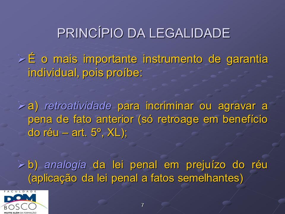 7 PRINCÍPIO DA LEGALIDADE  É o mais importante instrumento de garantia individual, pois proíbe:  a) retroatividade para incriminar ou agravar a pena de fato anterior (só retroage em benefício do réu – art.