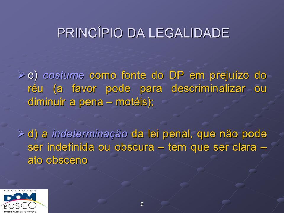8 PRINCÍPIO DA LEGALIDADE  c) costume como fonte do DP em prejuízo do réu (a favor pode para descriminalizar ou diminuir a pena – motéis);  d) a indeterminação da lei penal, que não pode ser indefinida ou obscura – tem que ser clara – ato obsceno
