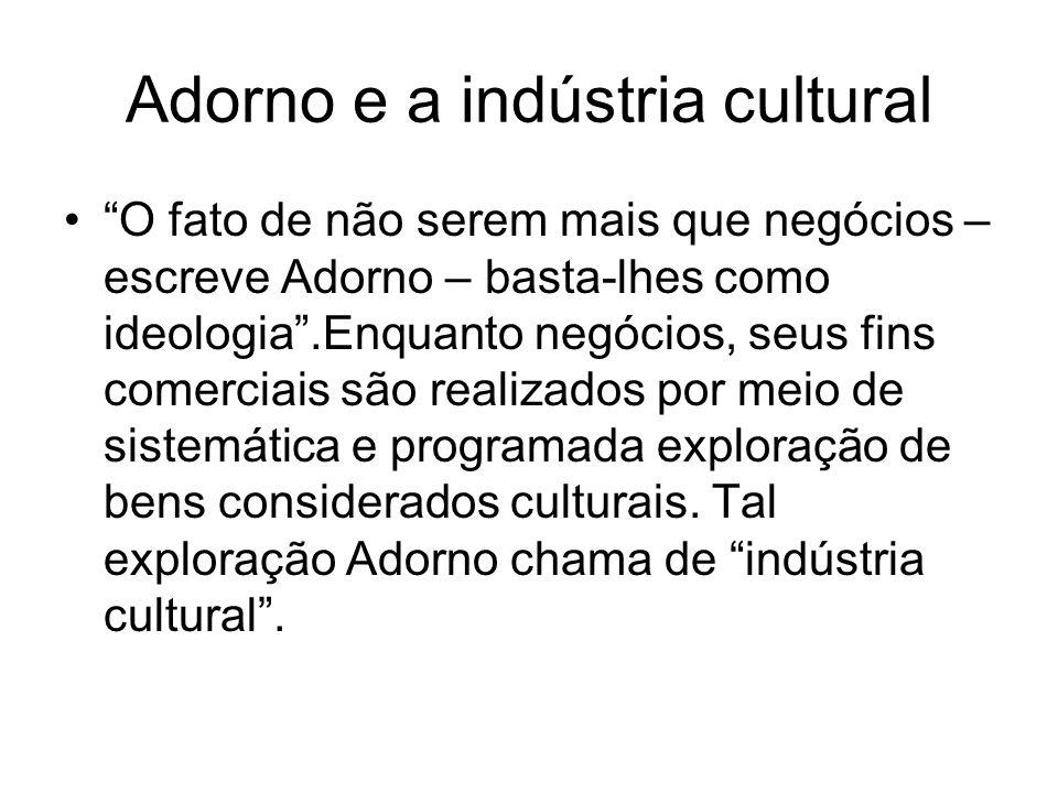 """Adorno e a indústria cultural """"O fato de não serem mais que negócios – escreve Adorno – basta-lhes como ideologia"""".Enquanto negócios, seus fins comerc"""