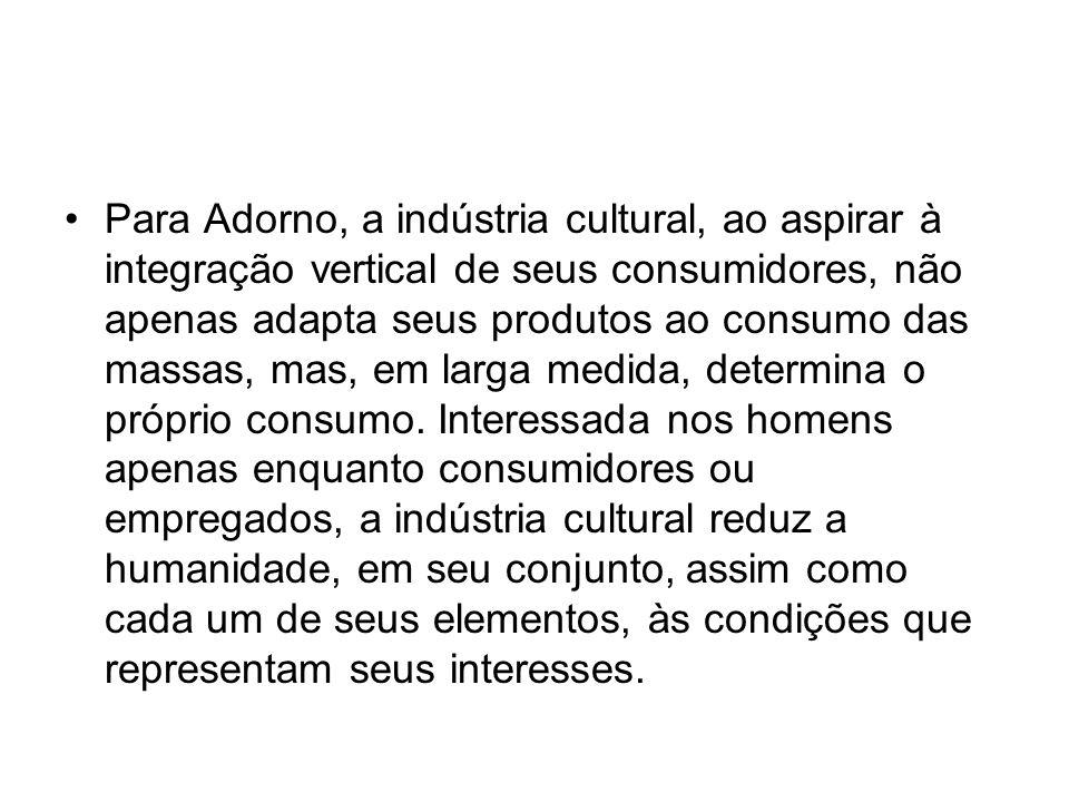 Para Adorno, a indústria cultural, ao aspirar à integração vertical de seus consumidores, não apenas adapta seus produtos ao consumo das massas, mas,