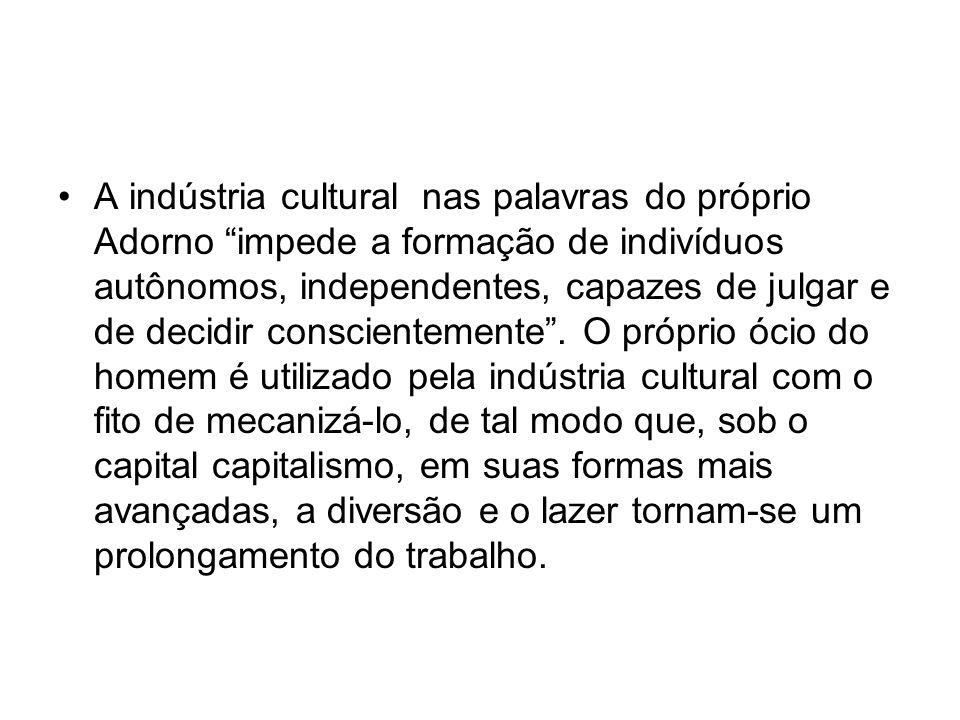 """A indústria cultural nas palavras do próprio Adorno """"impede a formação de indivíduos autônomos, independentes, capazes de julgar e de decidir conscien"""
