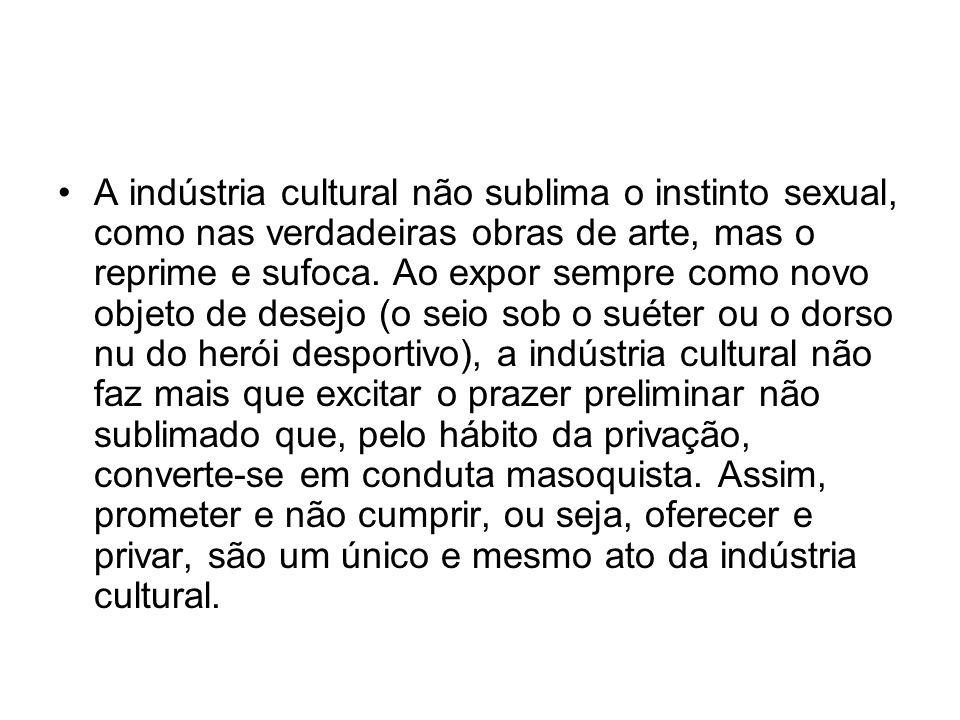 A indústria cultural não sublima o instinto sexual, como nas verdadeiras obras de arte, mas o reprime e sufoca. Ao expor sempre como novo objeto de de