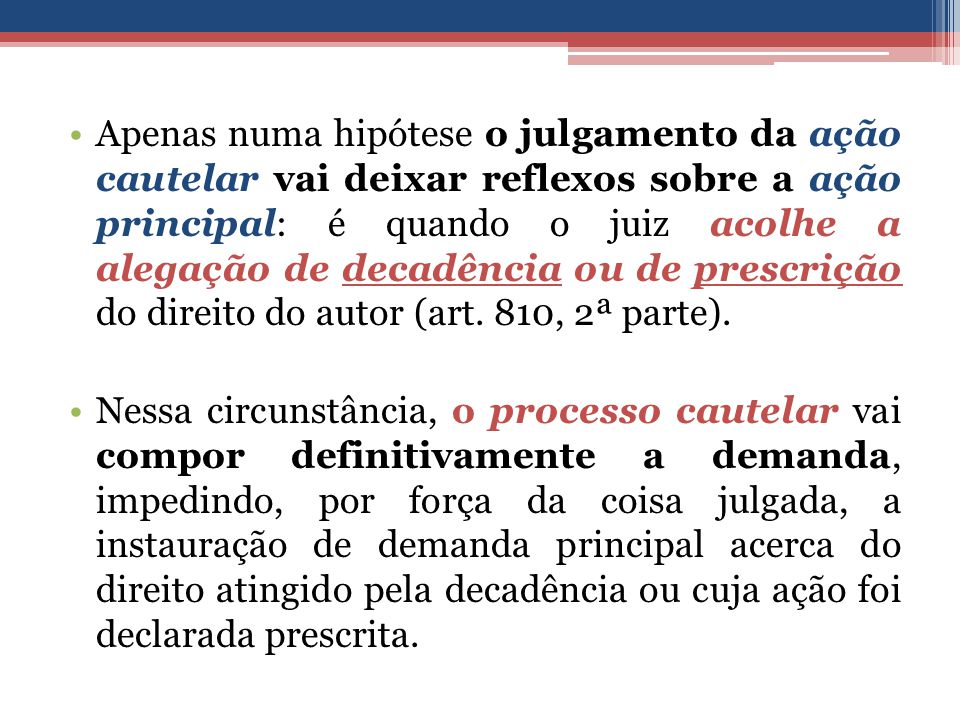 Apenas numa hipótese o julgamento da ação cautelar vai deixar reflexos sobre a ação principal: é quando o juiz acolhe a alegação de decadência ou de prescrição do direito do autor (art.