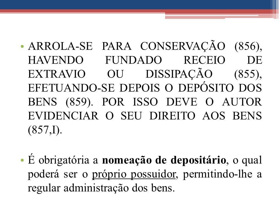 ARROLA-SE PARA CONSERVAÇÃO (856), HAVENDO FUNDADO RECEIO DE EXTRAVIO OU DISSIPAÇÃO (855), EFETUANDO-SE DEPOIS O DEPÓSITO DOS BENS (859). POR ISSO DEVE