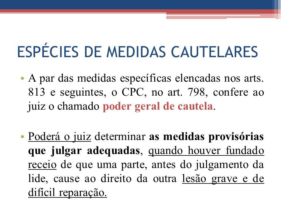 ESPÉCIES DE MEDIDAS CAUTELARES A par das medidas específicas elencadas nos arts. 813 e seguintes, o CPC, no art. 798, confere ao juiz o chamado poder