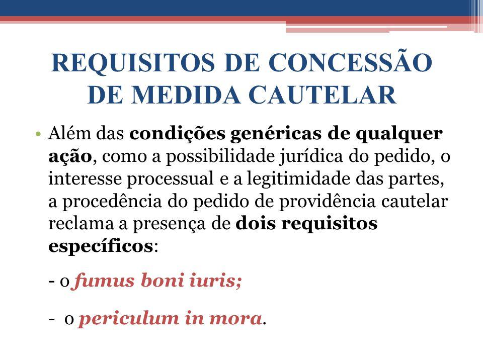 REQUISITOS DE CONCESSÃO DE MEDIDA CAUTELAR Além das condições genéricas de qualquer ação, como a possibilidade jurídica do pedido, o interesse process