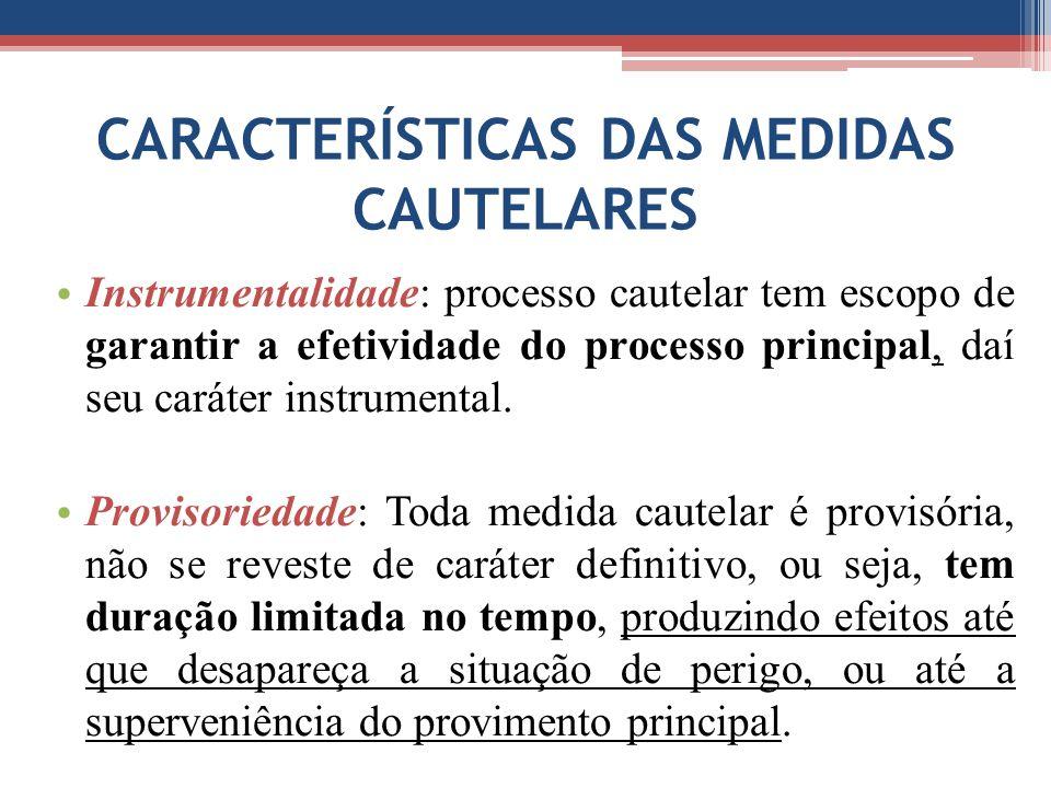 CARACTERÍSTICAS DAS MEDIDAS CAUTELARES Instrumentalidade: processo cautelar tem escopo de garantir a efetividade do processo principal, daí seu caráter instrumental.