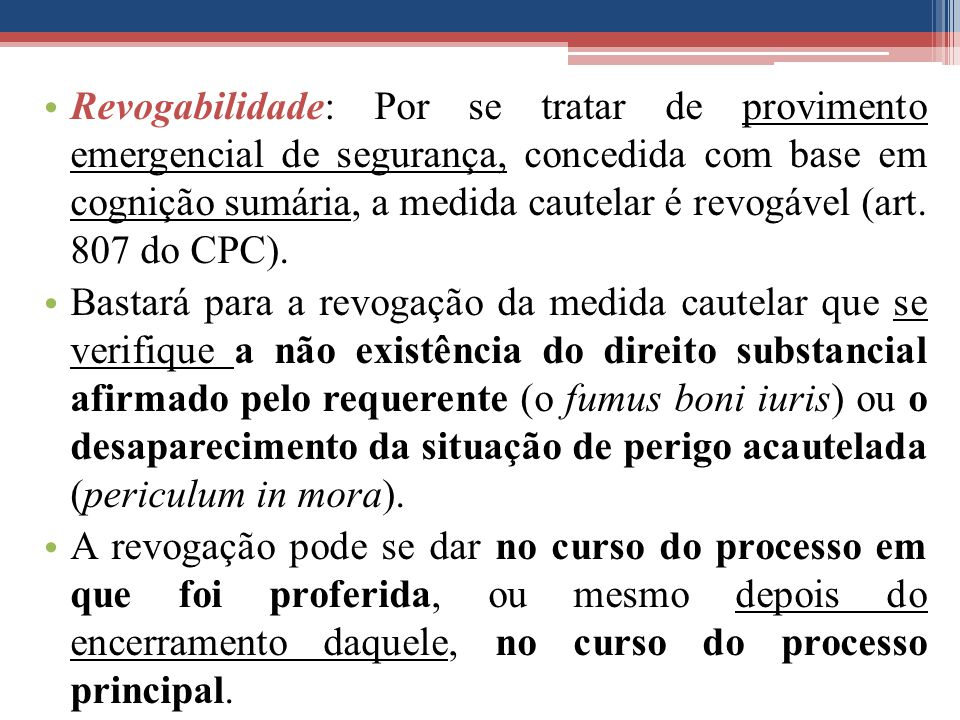 Revogabilidade: Por se tratar de provimento emergencial de segurança, concedida com base em cognição sumária, a medida cautelar é revogável (art. 807