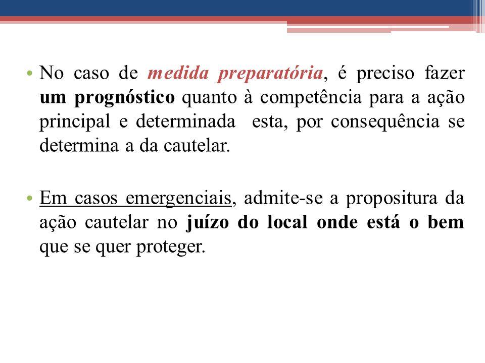 No caso de medida preparatória, é preciso fazer um prognóstico quanto à competência para a ação principal e determinada esta, por consequência se determina a da cautelar.
