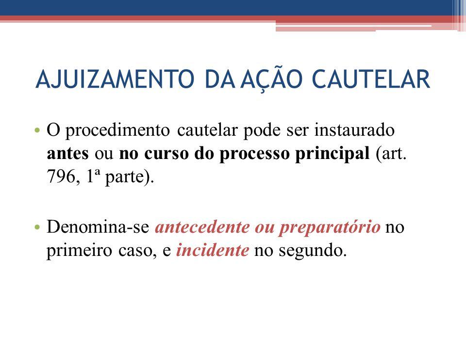 AJUIZAMENTO DA AÇÃO CAUTELAR O procedimento cautelar pode ser instaurado antes ou no curso do processo principal (art. 796, 1ª parte). Denomina-se ant